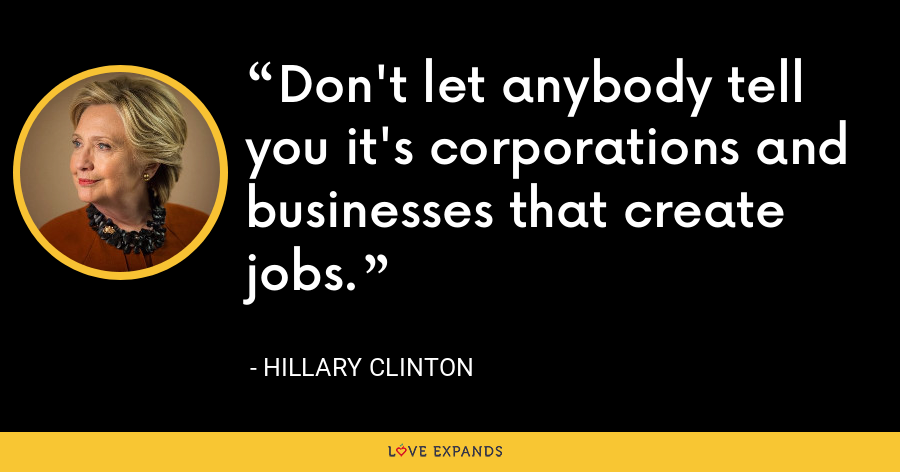 Don't let anybody tell you it's corporations and businesses that create jobs. - Hillary Clinton