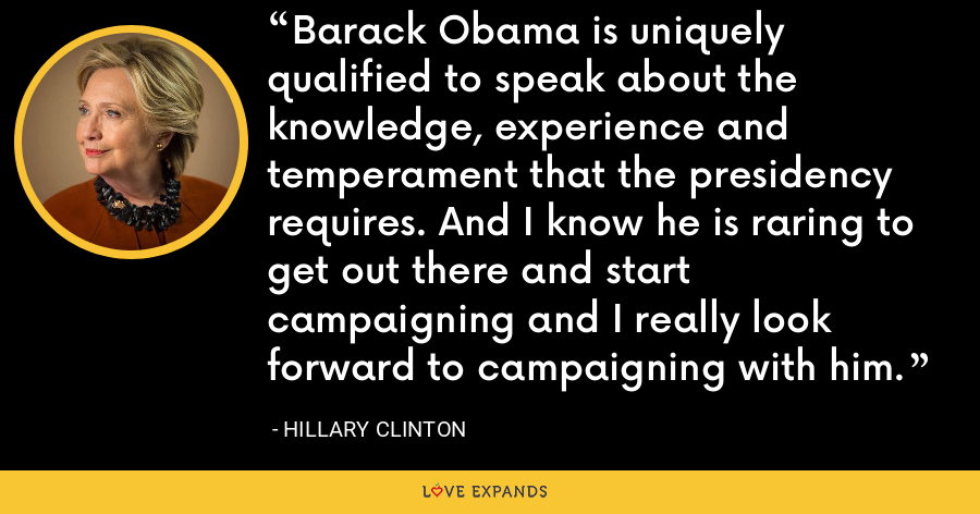 Barack Obama is uniquely qualified to speak about the knowledge, experience and temperament that the presidency requires. And I know he is raring to get out there and start campaigning and I really look forward to campaigning with him. - Hillary Clinton