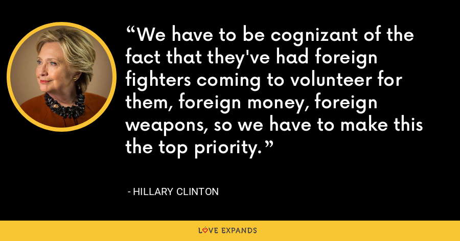 We have to be cognizant of the fact that they've had foreign fighters coming to volunteer for them, foreign money, foreign weapons, so we have to make this the top priority. - Hillary Clinton