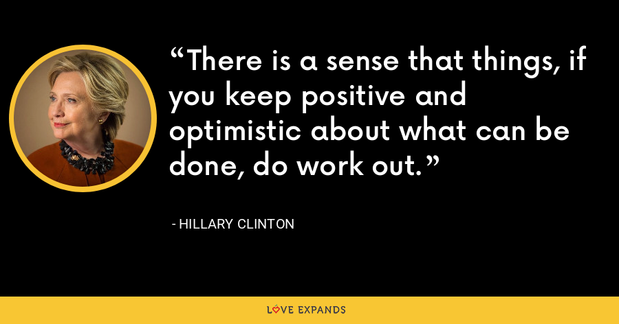 There is a sense that things, if you keep positive and optimistic about what can be done, do work out. - Hillary Clinton