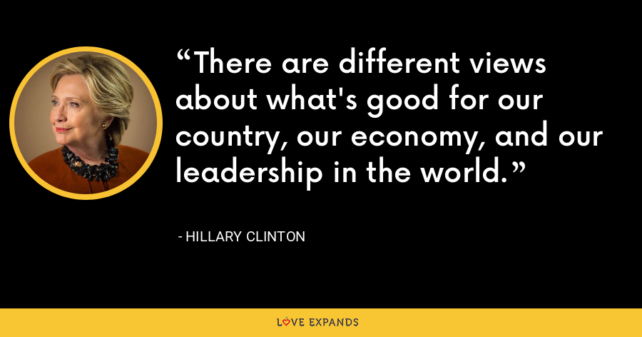 There are different views about what's good for our country, our economy, and our leadership in the world. - Hillary Clinton