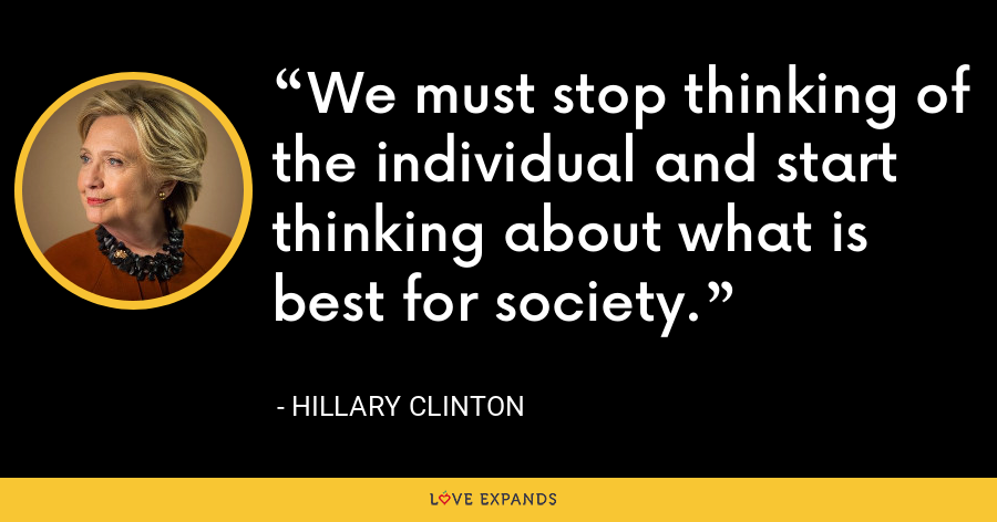 We must stop thinking of the individual and start thinking about what is best for society. - Hillary Clinton