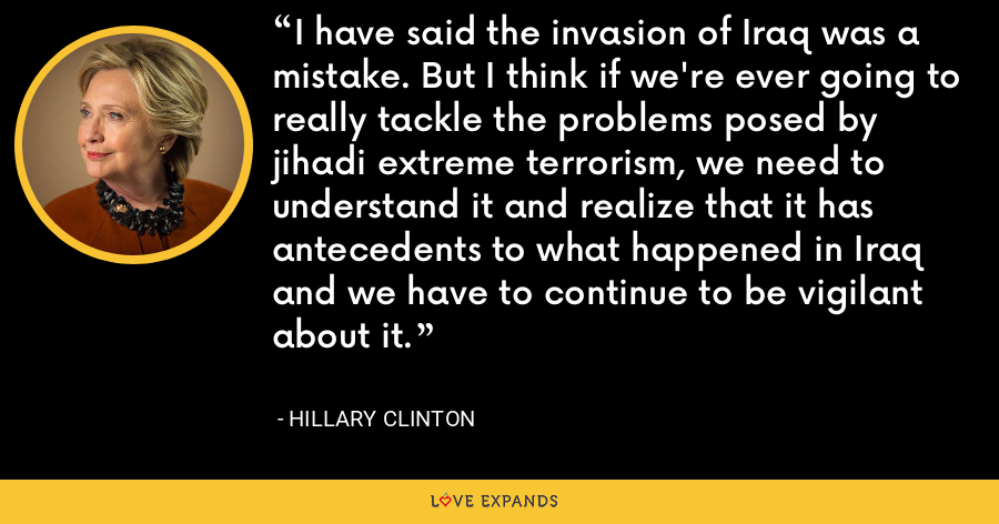 I have said the invasion of Iraq was a mistake. But I think if we're ever going to really tackle the problems posed by jihadi extreme terrorism, we need to understand it and realize that it has antecedents to what happened in Iraq and we have to continue to be vigilant about it. - Hillary Clinton