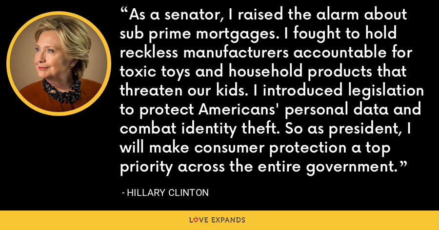 As a senator, I raised the alarm about sub prime mortgages. I fought to hold reckless manufacturers accountable for toxic toys and household products that threaten our kids. I introduced legislation to protect Americans' personal data and combat identity theft. So as president, I will make consumer protection a top priority across the entire government. - Hillary Clinton