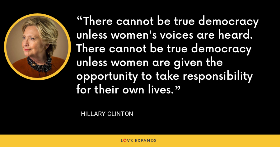 There cannot be true democracy unless women's voices are heard. There cannot be true democracy unless women are given the opportunity to take responsibility for their own lives. - Hillary Clinton