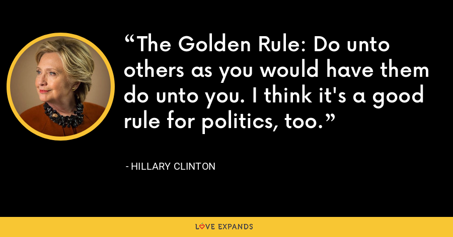 The Golden Rule: Do unto others as you would have them do unto you. I think it's a good rule for politics, too. - Hillary Clinton
