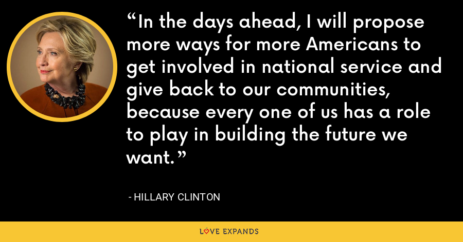 In the days ahead, I will propose more ways for more Americans to get involved in national service and give back to our communities, because every one of us has a role to play in building the future we want. - Hillary Clinton