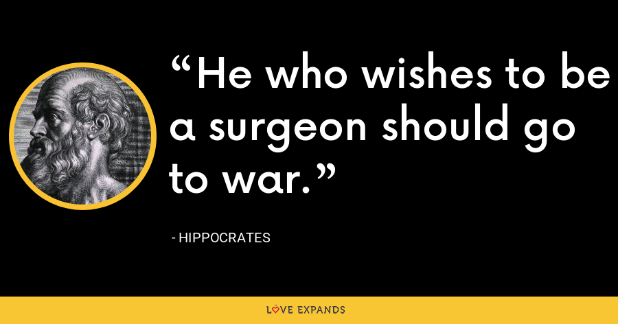 He who wishes to be a surgeon should go to war. - Hippocrates