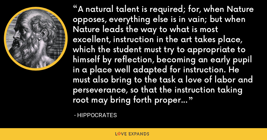 A natural talent is required; for, when Nature opposes, everything else is in vain; but when Nature leads the way to what is most excellent, instruction in the art takes place, which the student must try to appropriate to himself by reflection, becoming an early pupil in a place well adapted for instruction. He must also bring to the task a love of labor and perseverance, so that the instruction taking root may bring forth proper and abundant fruits. - Hippocrates