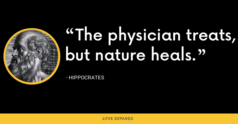 The physician treats, but nature heals. - Hippocrates