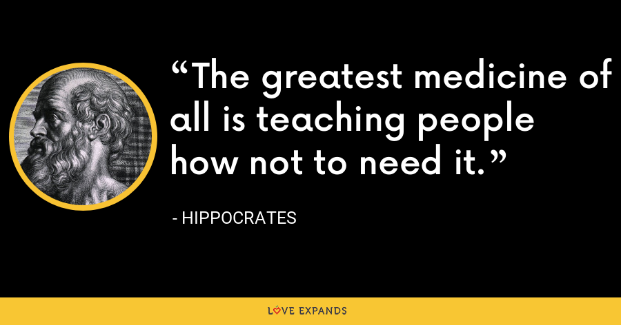 The greatest medicine of all is teaching people how not to need it. - Hippocrates