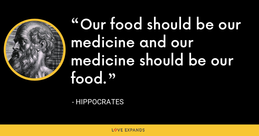 Our food should be our medicine and our medicine should be our food. - Hippocrates