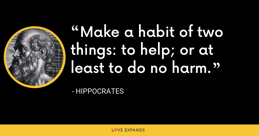 Make a habit of two things: to help; or at least to do no harm. - Hippocrates
