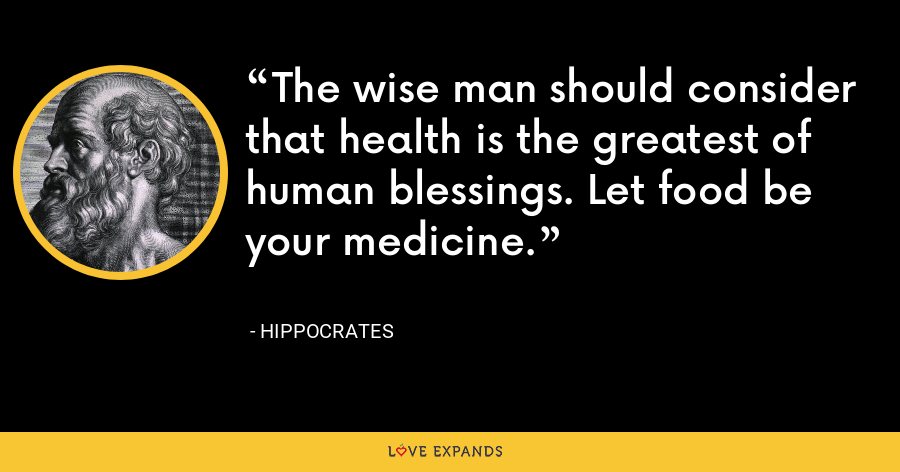 The wise man should consider that health is the greatest of human blessings. Let food be your medicine. - Hippocrates