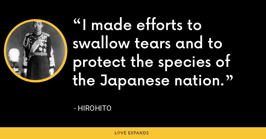 I made efforts to swallow tears and to protect the species of the Japanese nation. - Hirohito