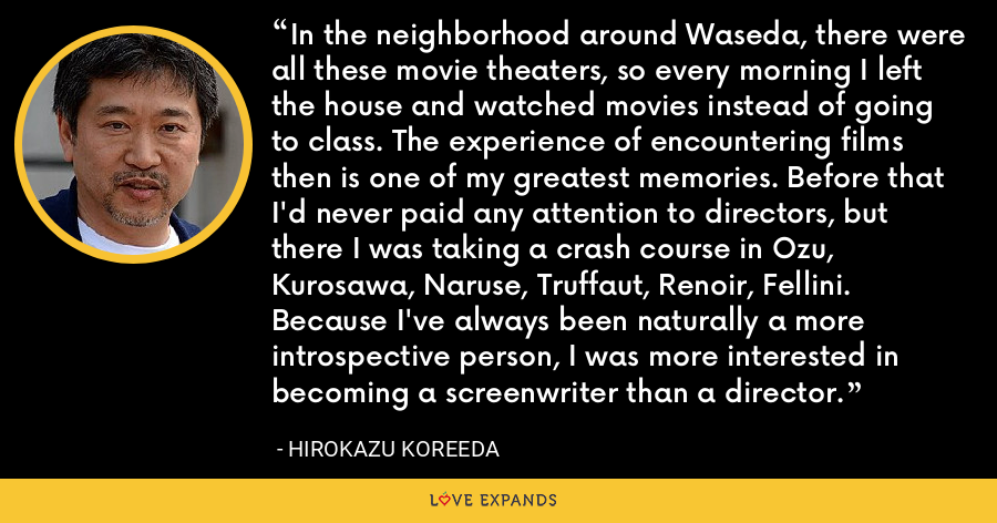 In the neighborhood around Waseda, there were all these movie theaters, so every morning I left the house and watched movies instead of going to class. The experience of encountering films then is one of my greatest memories. Before that I'd never paid any attention to directors, but there I was taking a crash course in Ozu, Kurosawa, Naruse, Truffaut, Renoir, Fellini. Because I've always been naturally a more introspective person, I was more interested in becoming a screenwriter than a director. - Hirokazu Koreeda