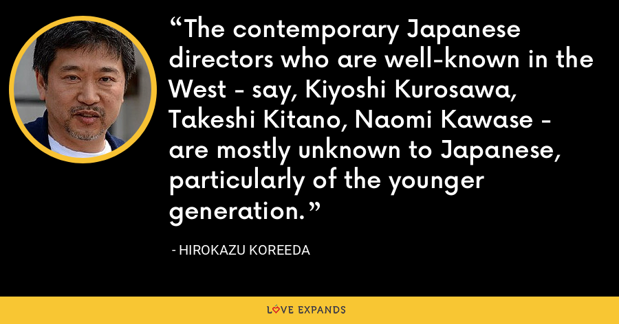 The contemporary Japanese directors who are well-known in the West - say, Kiyoshi Kurosawa, Takeshi Kitano, Naomi Kawase - are mostly unknown to Japanese, particularly of the younger generation. - Hirokazu Koreeda