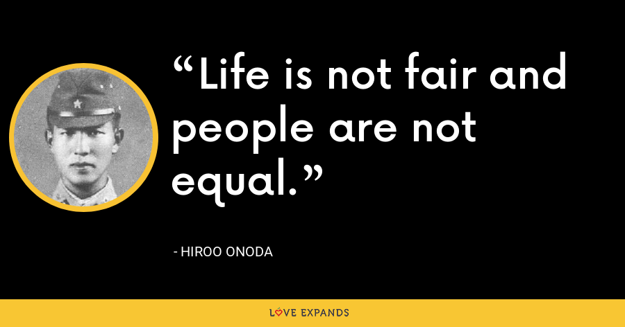 Life is not fair and people are not equal. - Hiroo Onoda