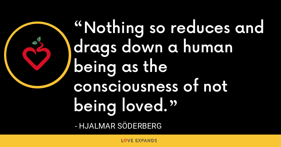 Nothing so reduces and drags down a human being as the consciousness of not being loved. - Hjalmar Söderberg