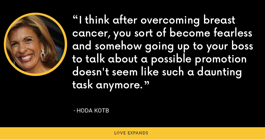 I think after overcoming breast cancer, you sort of become fearless and somehow going up to your boss to talk about a possible promotion doesn't seem like such a daunting task anymore. - Hoda Kotb