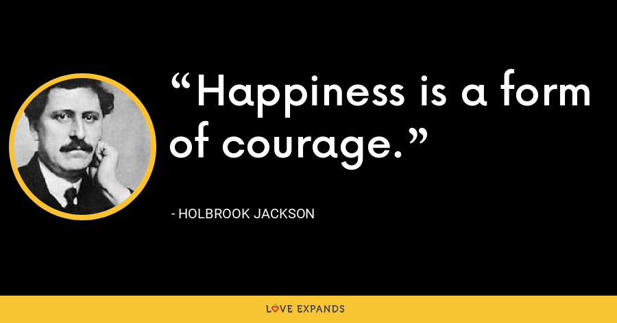Happiness is a form of courage. - Holbrook Jackson