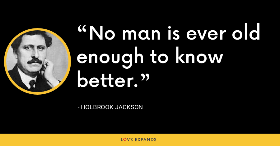 No man is ever old enough to know better. - Holbrook Jackson