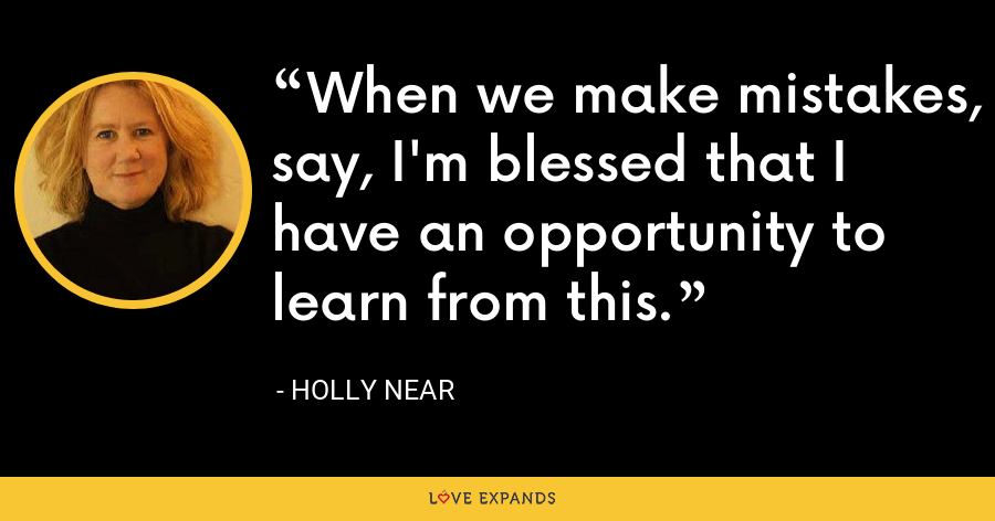 When we make mistakes, say, I'm blessed that I have an opportunity to learn from this. - Holly Near
