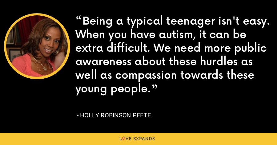 Being a typical teenager isn't easy. When you have autism, it can be extra difficult. We need more public awareness about these hurdles as well as compassion towards these young people. - Holly Robinson Peete