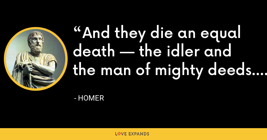 And they die an equal death — the idler and the man of mighty deeds. - Homer