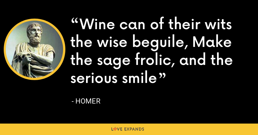 Wine can of their wits the wise beguile, Make the sage frolic, and the serious smile - Homer