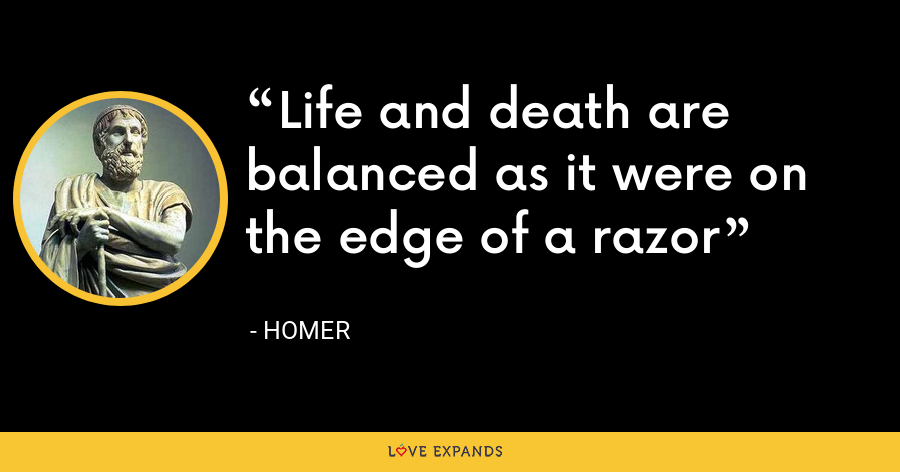 Life and death are balanced as it were on the edge of a razor - Homer
