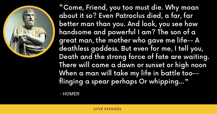 Come, Friend, you too must die. Why moan about it so? Even Patroclus died, a far, far better man than you. And look, you see how handsome and powerful I am? The son of a great man, the mother who gave me life-- A deathless goddess. But even for me, I tell you, Death and the strong force of fate are waiting. There will come a dawn or sunset or high noon When a man will take my life in battle too-- flinging a spear perhaps Or whipping a deadly arrow off his bow. - Homer