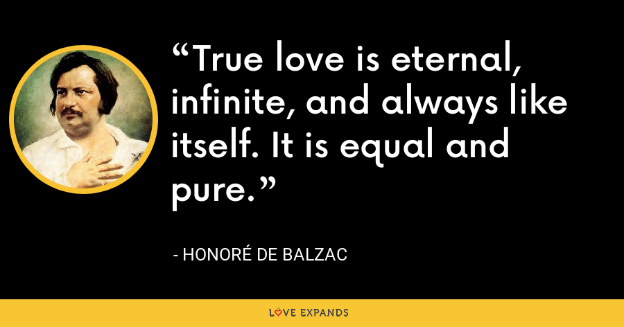 True love is eternal, infinite, and always like itself. It is equal and pure. - Honoré de Balzac