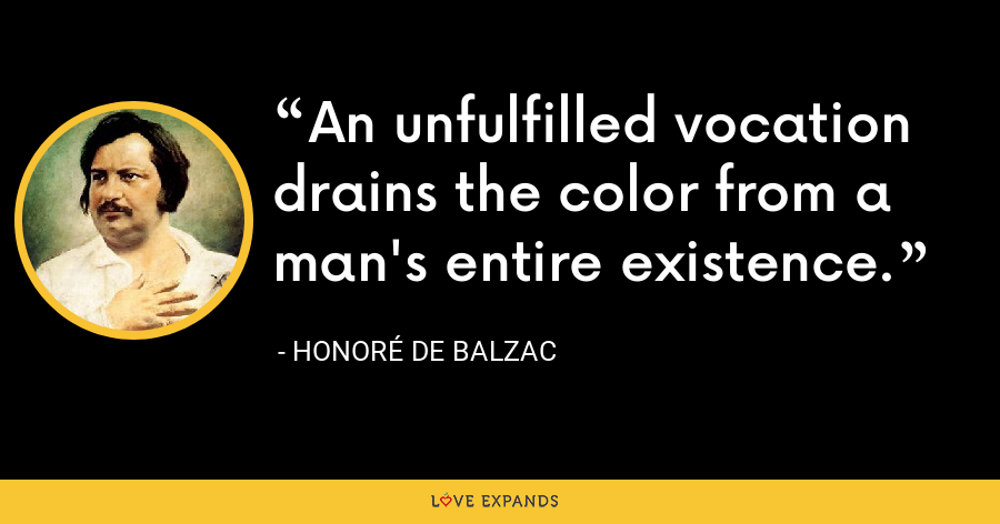 An unfulfilled vocation drains the color from a man's entire existence. - Honoré de Balzac