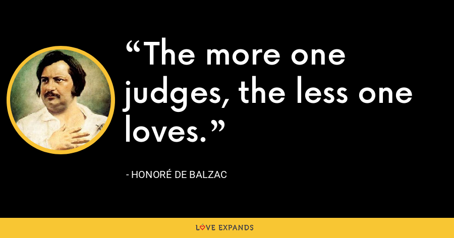 The more one judges, the less one loves. - Honoré de Balzac