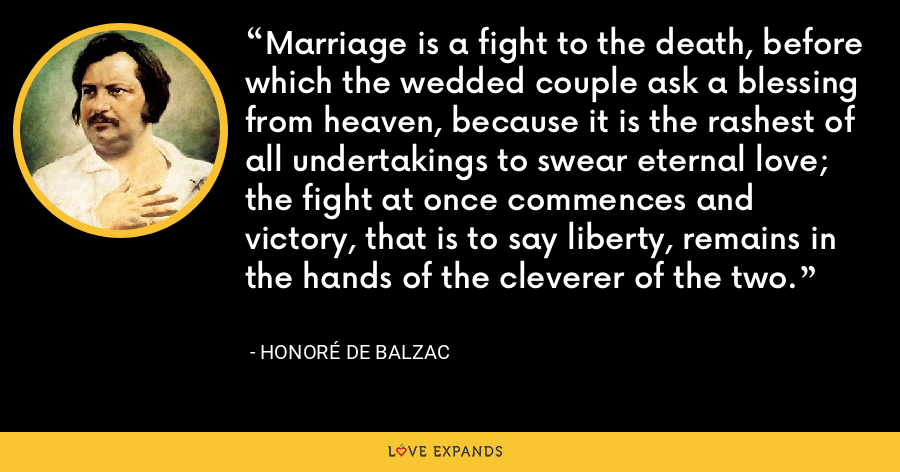 Marriage is a fight to the death, before which the wedded couple ask a blessing from heaven, because it is the rashest of all undertakings to swear eternal love; the fight at once commences and victory, that is to say liberty, remains in the hands of the cleverer of the two. - Honoré de Balzac
