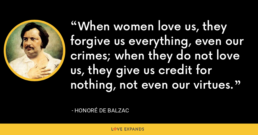 When women love us, they forgive us everything, even our crimes; when they do not love us, they give us credit for nothing, not even our virtues. - Honoré de Balzac