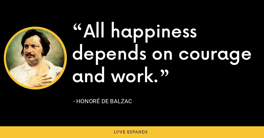 All happiness depends on courage and work. - Honoré de Balzac