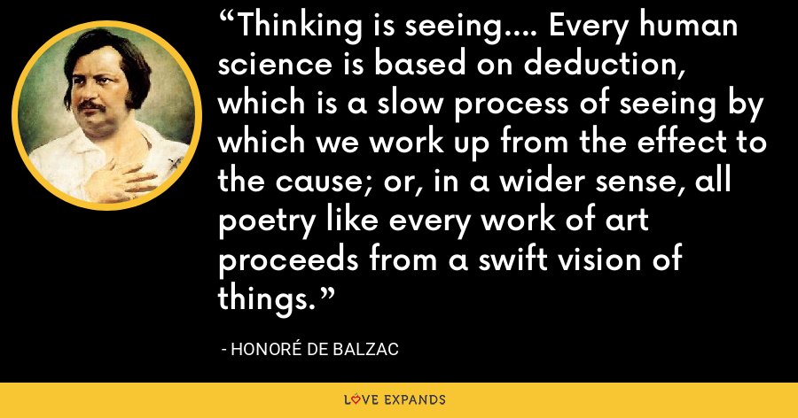 Thinking is seeing.... Every human science is based on deduction, which is a slow process of seeing by which we work up from the effect to the cause; or, in a wider sense, all poetry like every work of art proceeds from a swift vision of things. - Honoré de Balzac