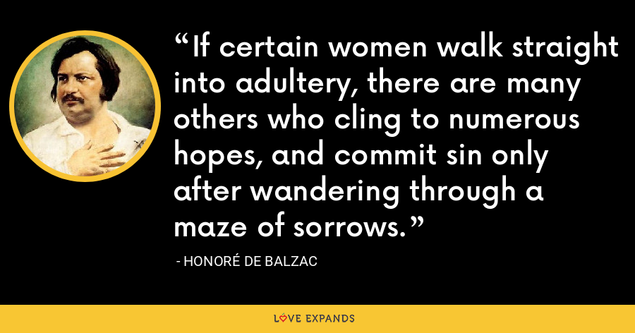 If certain women walk straight into adultery, there are many others who cling to numerous hopes, and commit sin only after wandering through a maze of sorrows. - Honoré de Balzac