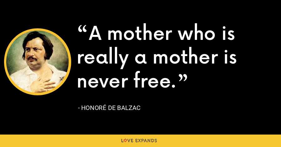A mother who is really a mother is never free. - Honoré de Balzac