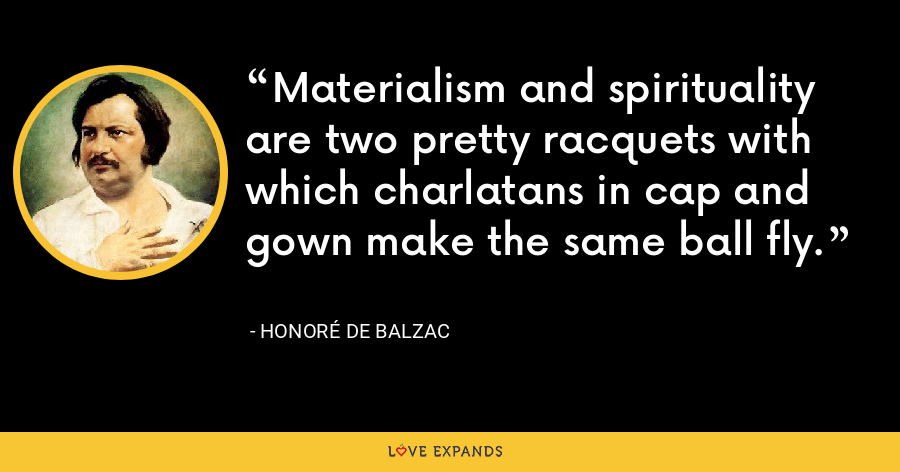 Materialism and spirituality are two pretty racquets with which charlatans in cap and gown make the same ball fly. - Honoré de Balzac