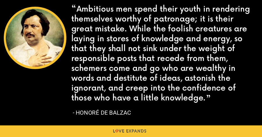 Ambitious men spend their youth in rendering themselves worthy of patronage; it is their great mistake. While the foolish creatures are laying in stores of knowledge and energy, so that they shall not sink under the weight of responsible posts that recede from them, schemers come and go who are wealthy in words and destitute of ideas, astonish the ignorant, and creep into the confidence of those who have a little knowledge. - Honoré de Balzac