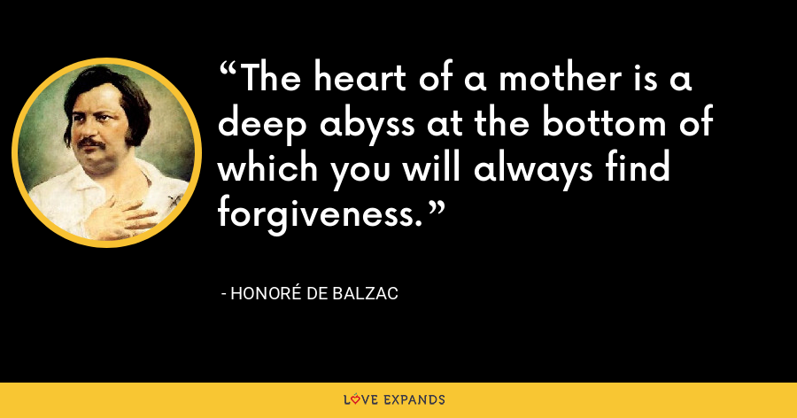 The heart of a mother is a deep abyss at the bottom of which you will always find forgiveness. - Honoré de Balzac