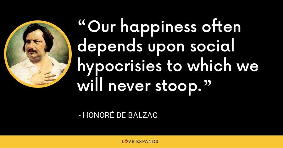 Our happiness often depends upon social hypocrisies to which we will never stoop. - Honoré de Balzac