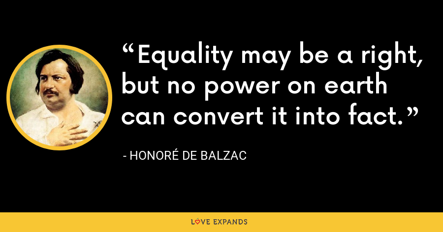 Equality may be a right, but no power on earth can convert it into fact. - Honoré de Balzac