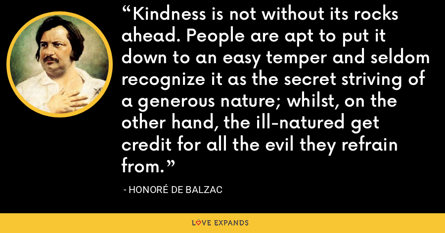 Kindness is not without its rocks ahead. People are apt to put it down to an easy temper and seldom recognize it as the secret striving of a generous nature; whilst, on the other hand, the ill-natured get credit for all the evil they refrain from. - Honoré de Balzac