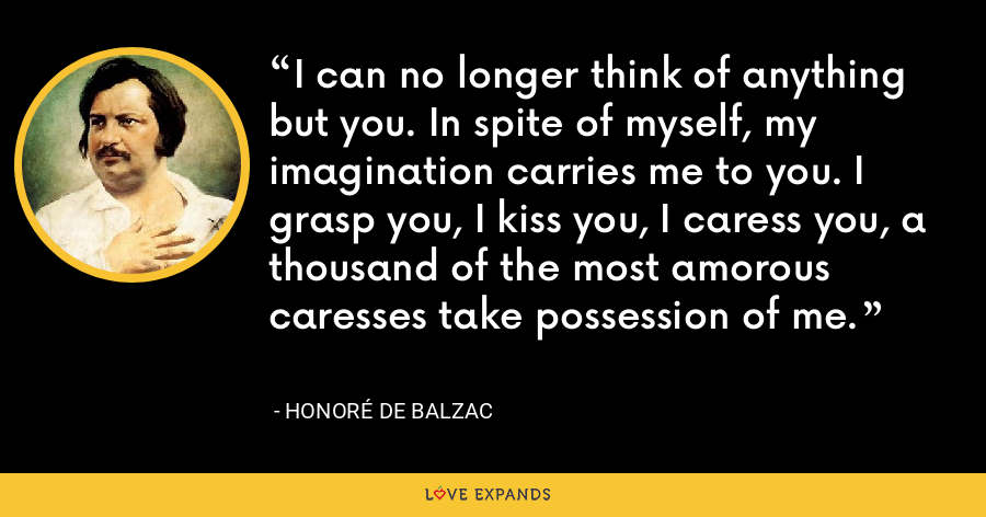 I can no longer think of anything but you. In spite of myself, my imagination carries me to you. I grasp you, I kiss you, I caress you, a thousand of the most amorous caresses take possession of me. - Honoré de Balzac