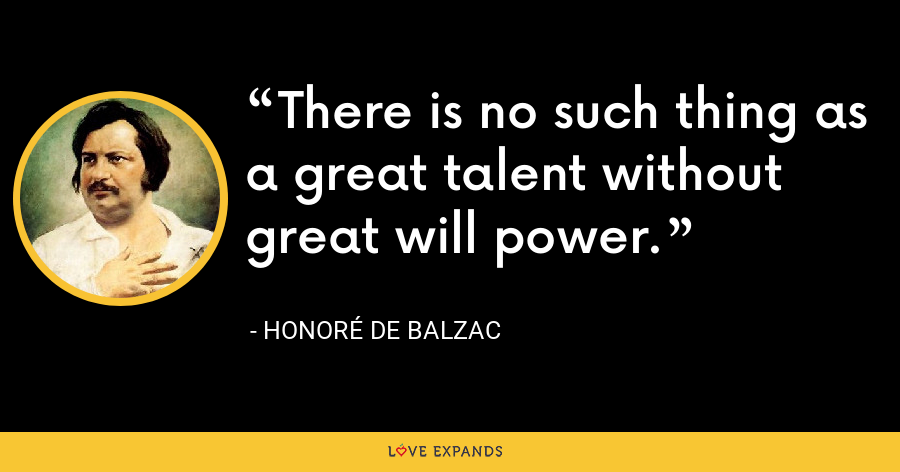 There is no such thing as a great talent without great will power. - Honoré de Balzac