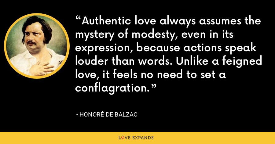 Authentic love always assumes the mystery of modesty, even in its expression, because actions speak louder than words. Unlike a feigned love, it feels no need to set a conflagration. - Honoré de Balzac